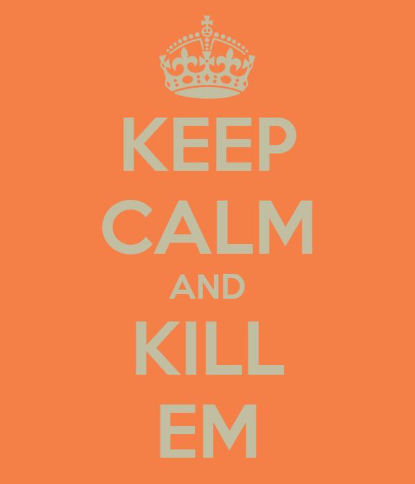 KEEP CALM AND KILL EM