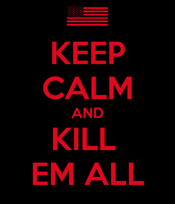 KEEP CALM AND KILL  EM ALL