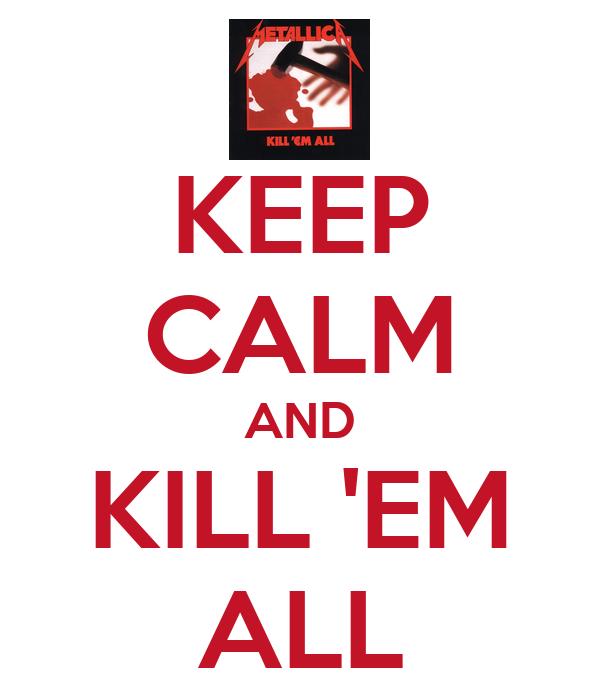 KEEP CALM AND KILL 'EM ALL