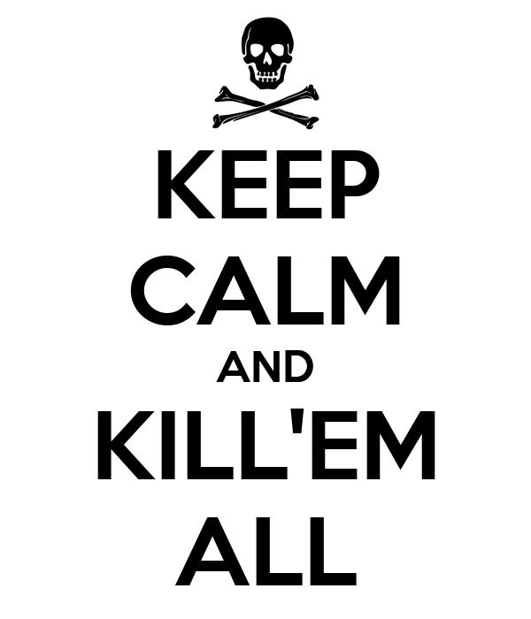 KEEP CALM AND KILL'EM ALL