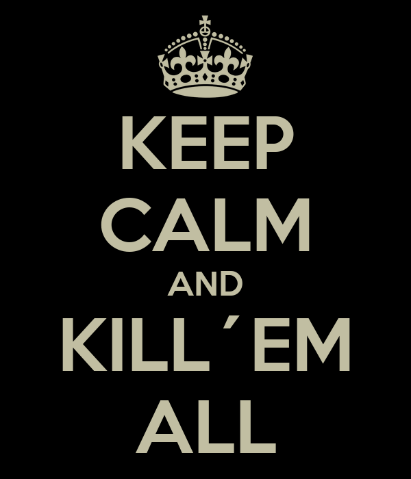 KEEP CALM AND KILL´EM ALL