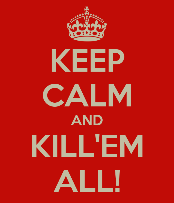 KEEP CALM AND KILL'EM ALL!
