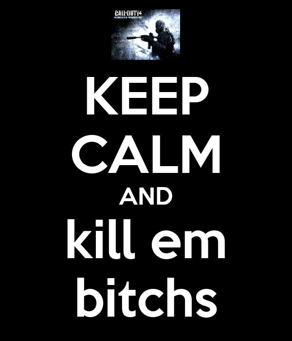 KEEP CALM AND kill em bitchs