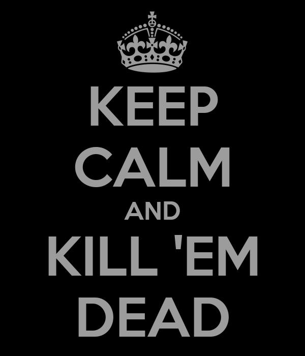 KEEP CALM AND KILL 'EM DEAD