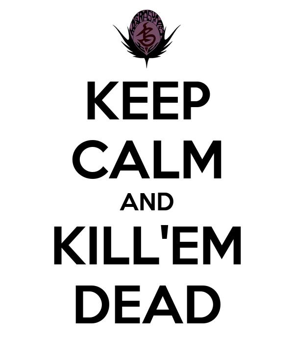 KEEP CALM AND KILL'EM DEAD