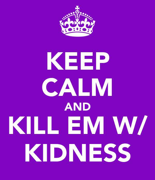 KEEP CALM AND KILL EM W/ KIDNESS