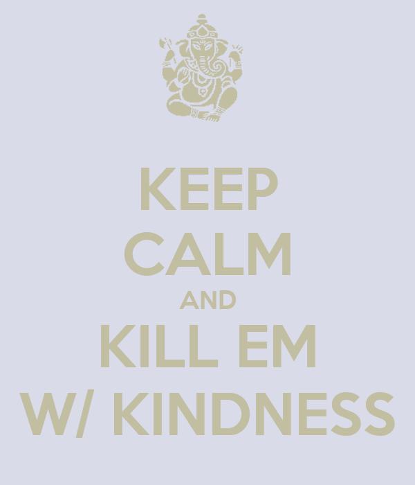 KEEP CALM AND KILL EM W/ KINDNESS