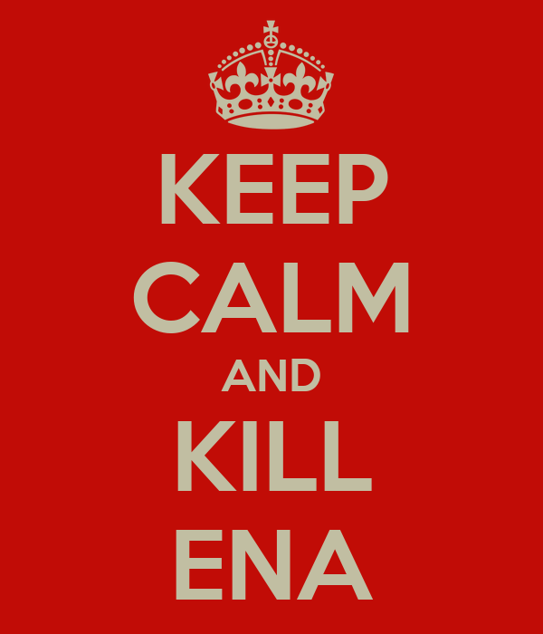 KEEP CALM AND KILL ENA