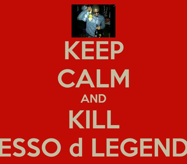 KEEP CALM AND KILL ESSO d LEGEND
