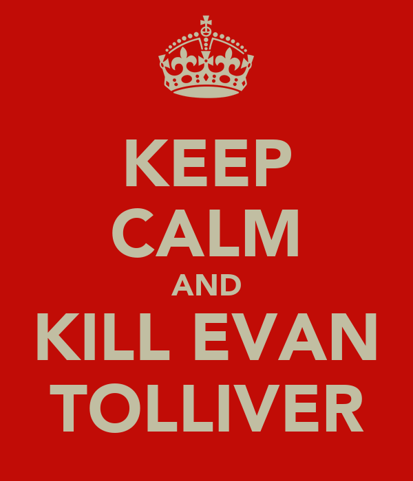 KEEP CALM AND KILL EVAN TOLLIVER