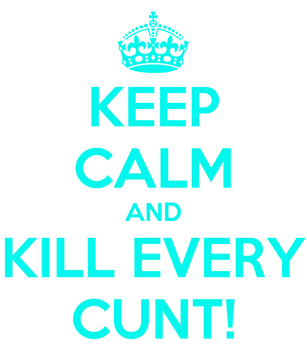 KEEP CALM AND KILL EVERY CUNT!