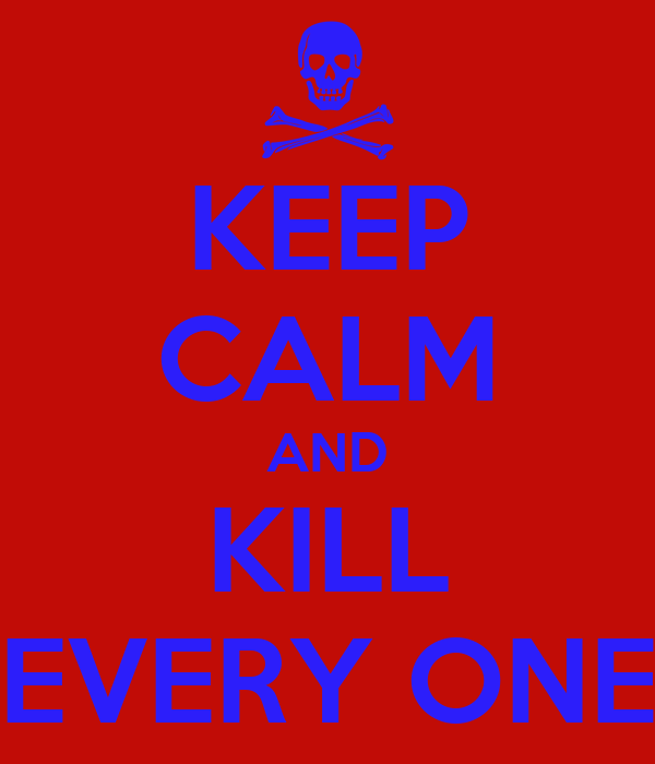 KEEP CALM AND KILL EVERY ONE