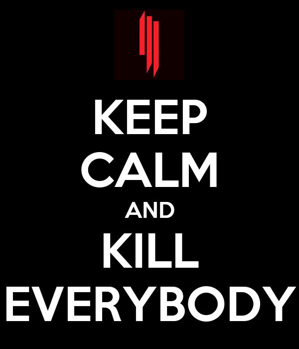 KEEP CALM AND KILL EVERYBODY