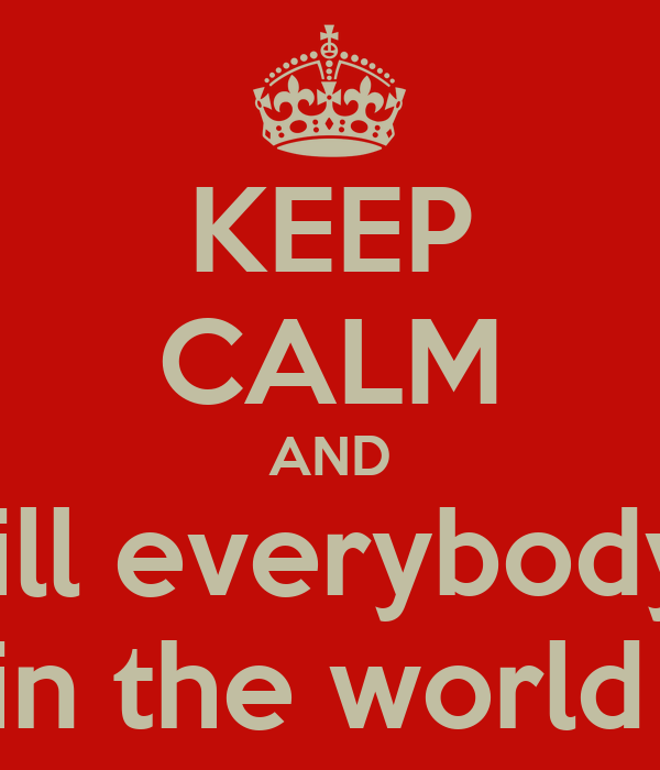 KEEP CALM AND kill everybody  in the world