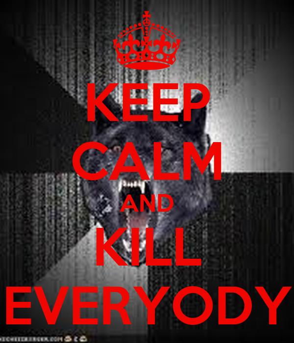 KEEP CALM AND KILL EVERYODY