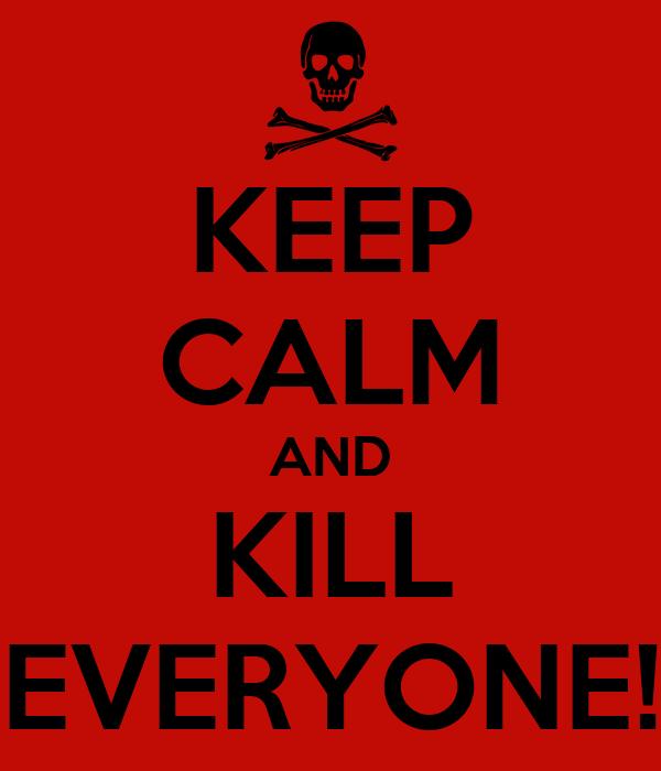 KEEP CALM AND KILL EVERYONE!