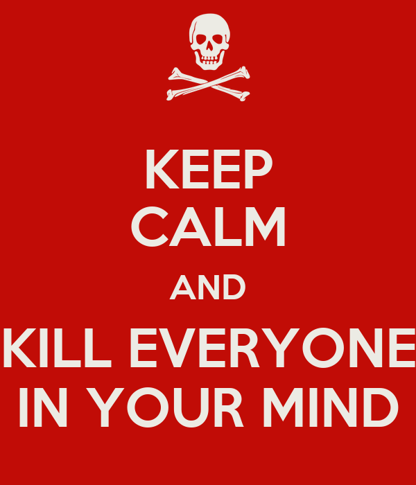 KEEP CALM AND KILL EVERYONE IN YOUR MIND