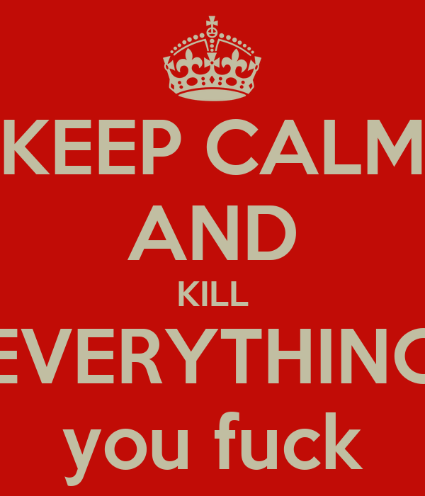 KEEP CALM AND KILL EVERYTHING you fuck
