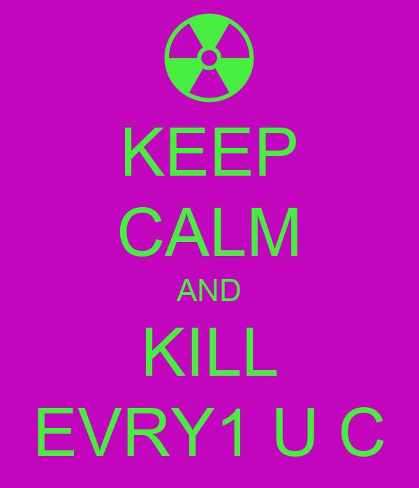 KEEP CALM AND KILL EVRY1 U C
