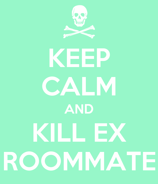 KEEP CALM AND KILL EX ROOMMATE