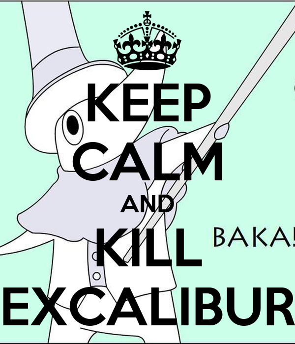 KEEP CALM AND KILL EXCALIBUR