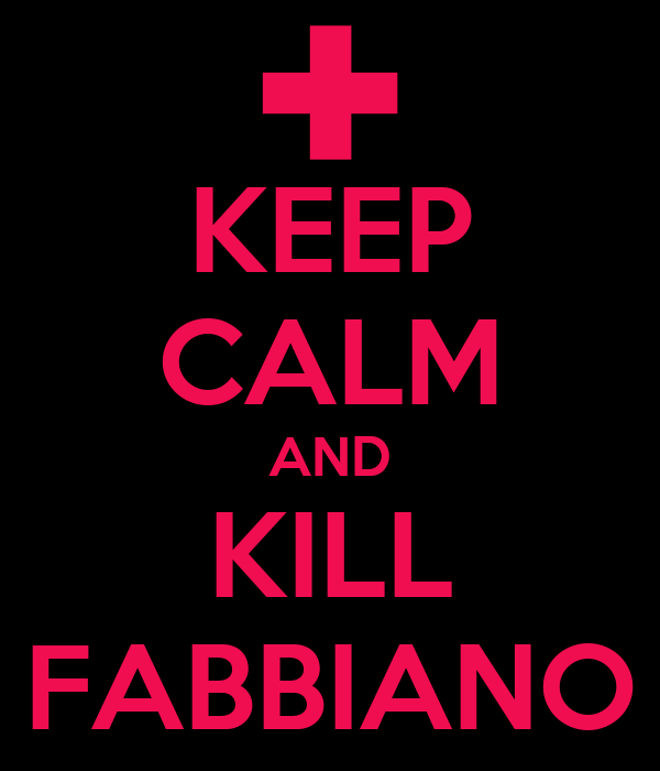 KEEP CALM AND KILL FABBIANO