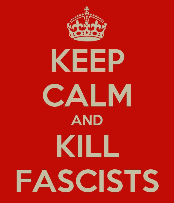 KEEP CALM AND KILL FASCISTS