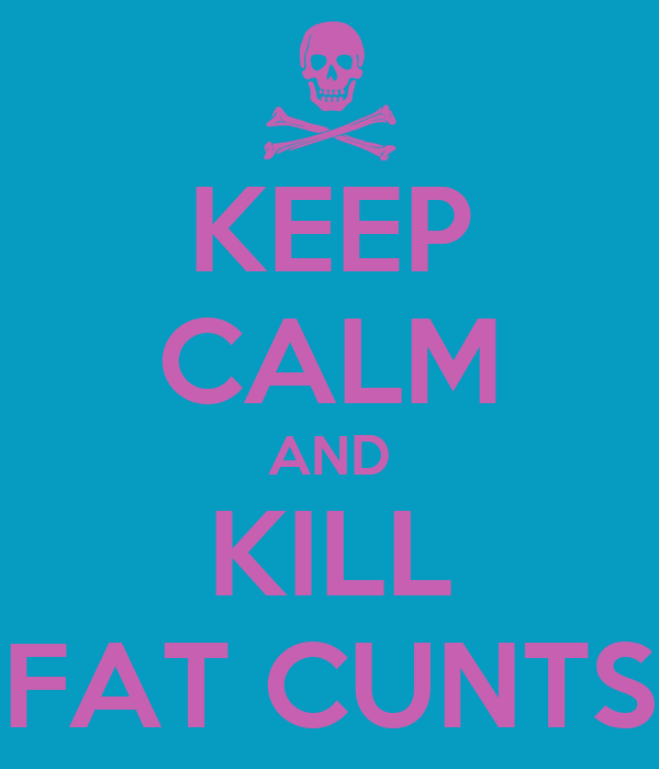 KEEP CALM AND KILL FAT CUNTS