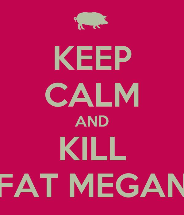 KEEP CALM AND KILL FAT MEGAN