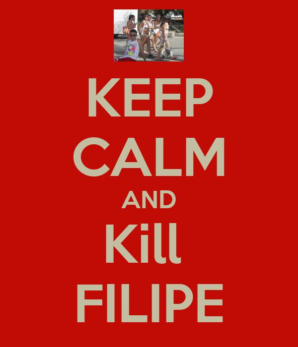 KEEP CALM AND Kill  FILIPE