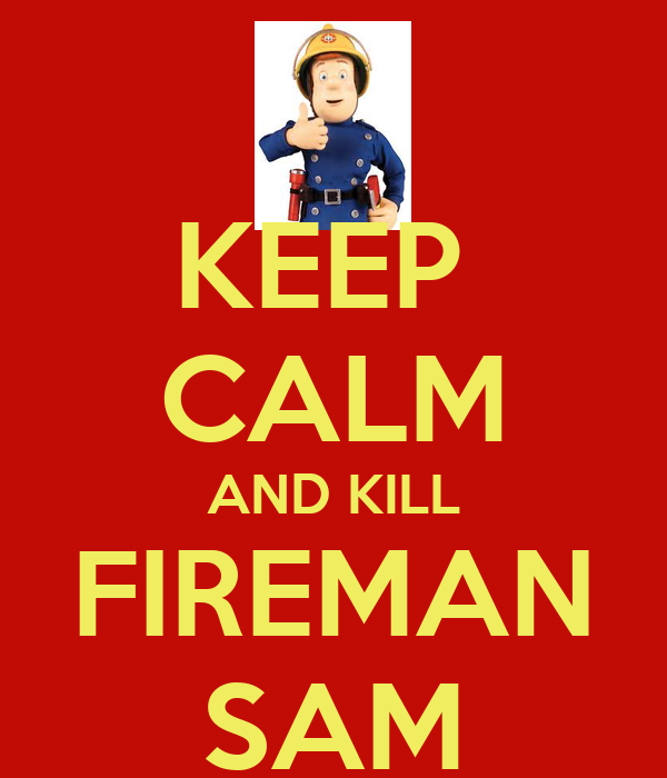 KEEP  CALM AND KILL FIREMAN SAM