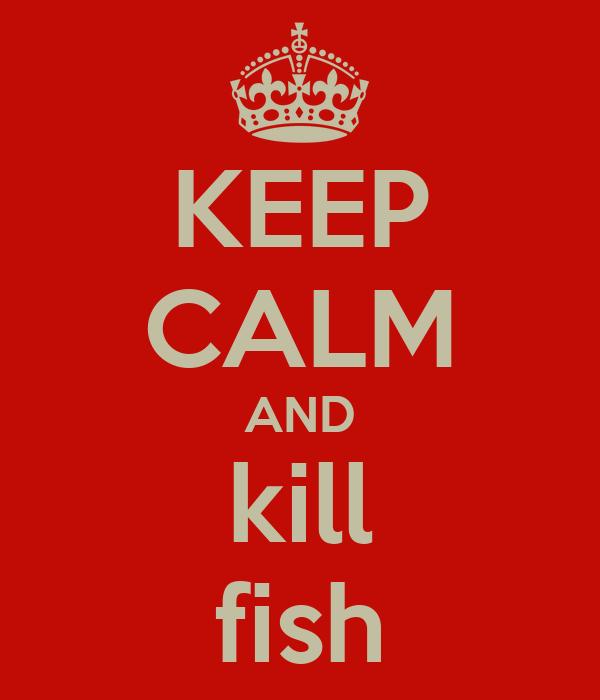 KEEP CALM AND kill fish
