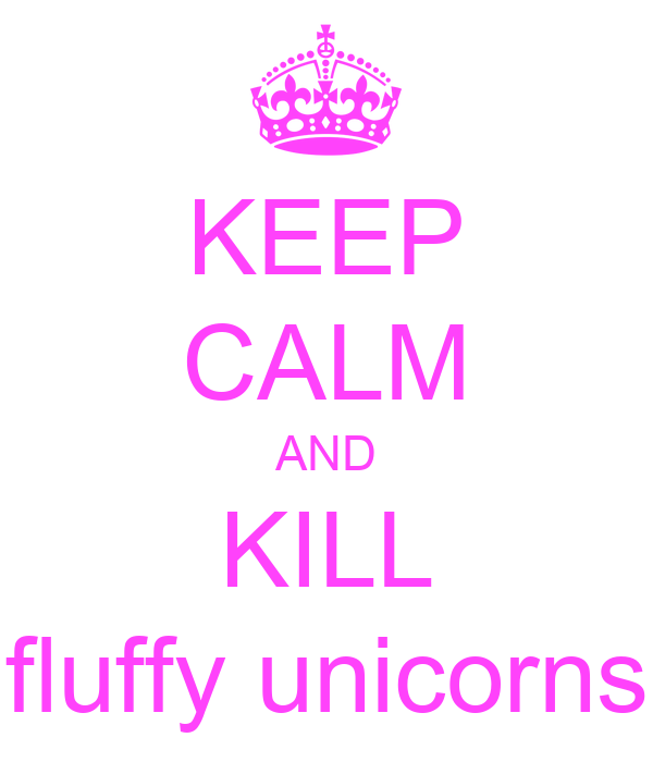 KEEP CALM AND KILL fluffy unicorns