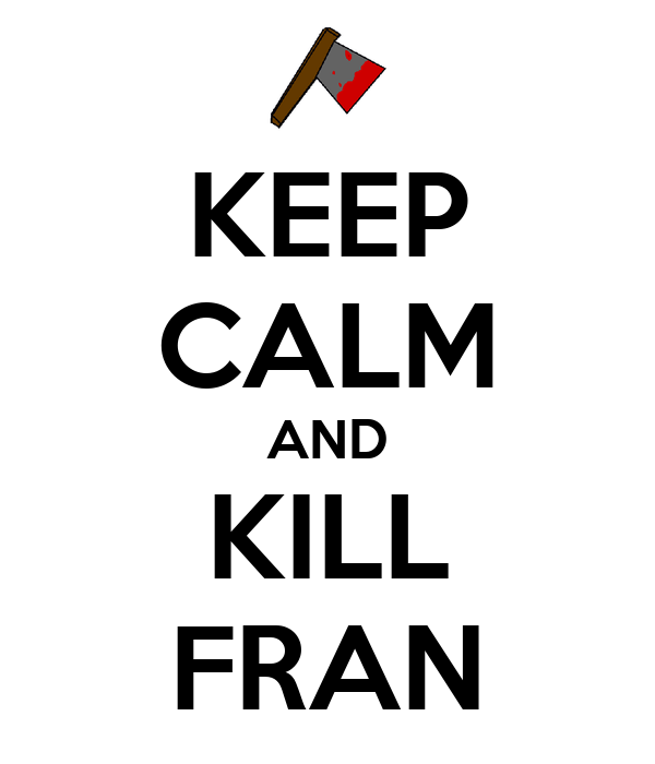 KEEP CALM AND KILL FRAN