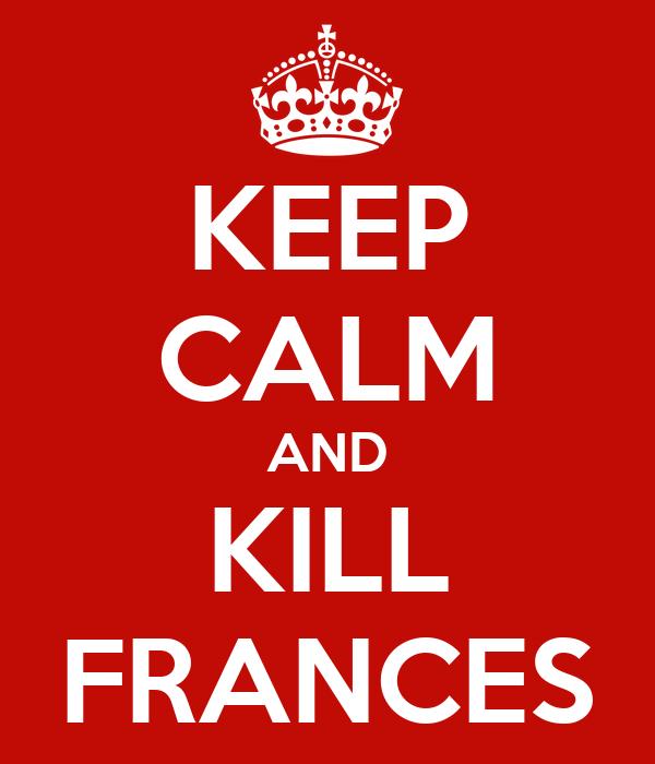 KEEP CALM AND KILL FRANCES