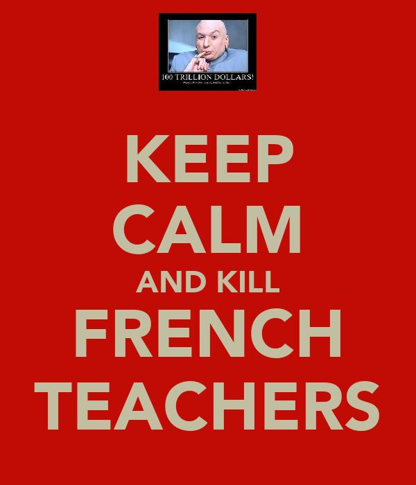 KEEP CALM AND KILL FRENCH TEACHERS