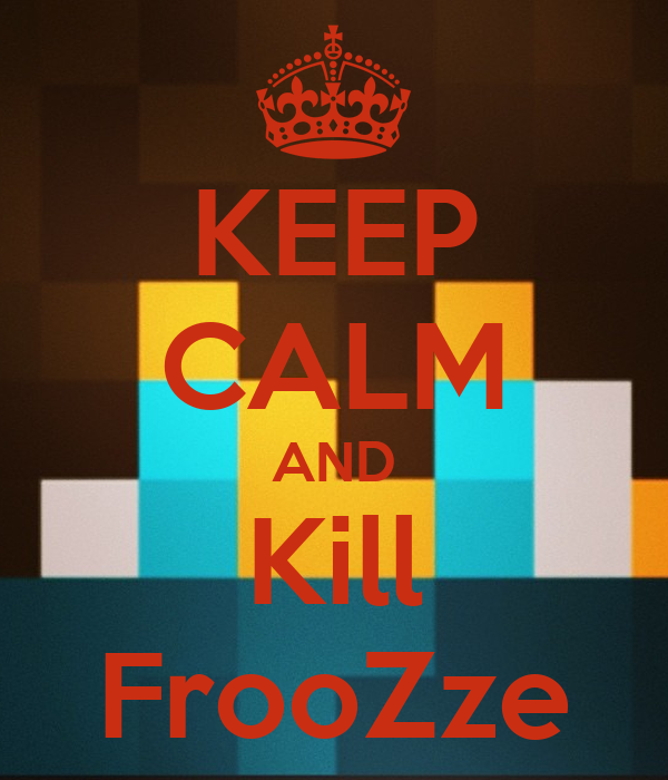 KEEP CALM AND Kill FrooZze