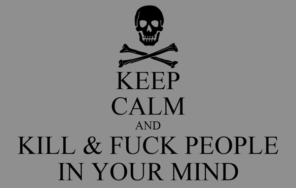 KEEP CALM AND KILL & FUCK PEOPLE IN YOUR MIND