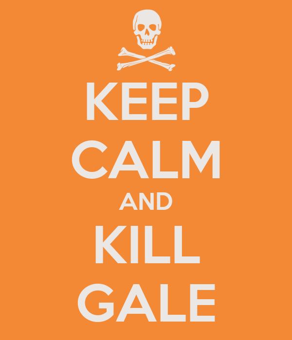 KEEP CALM AND KILL GALE