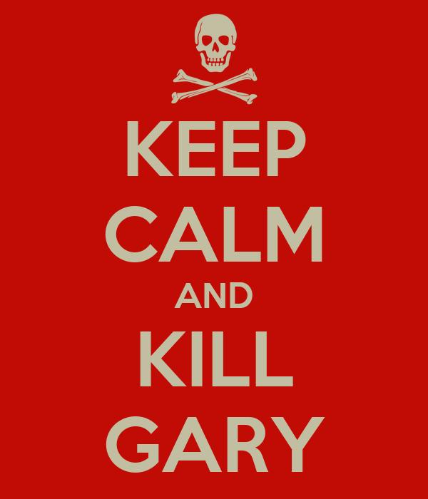 KEEP CALM AND KILL GARY