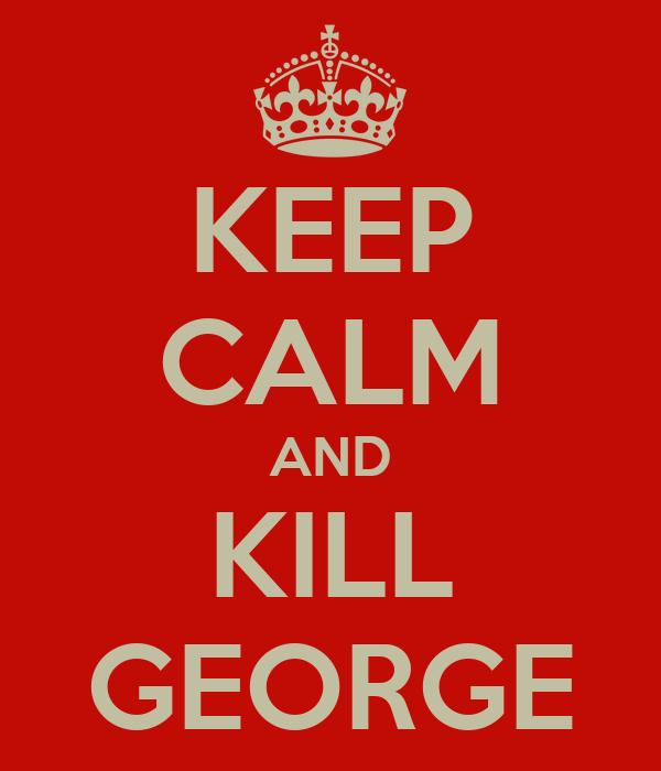 KEEP CALM AND KILL GEORGE