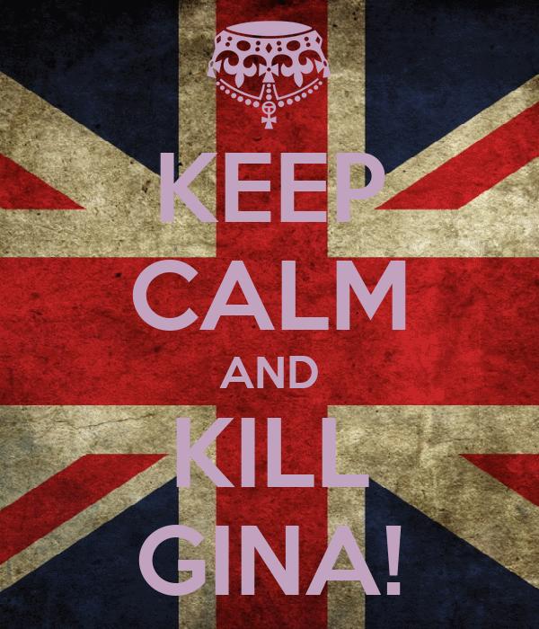 KEEP CALM AND KILL GINA!