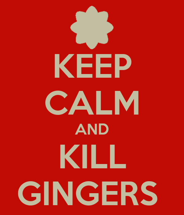 KEEP CALM AND KILL GINGERS