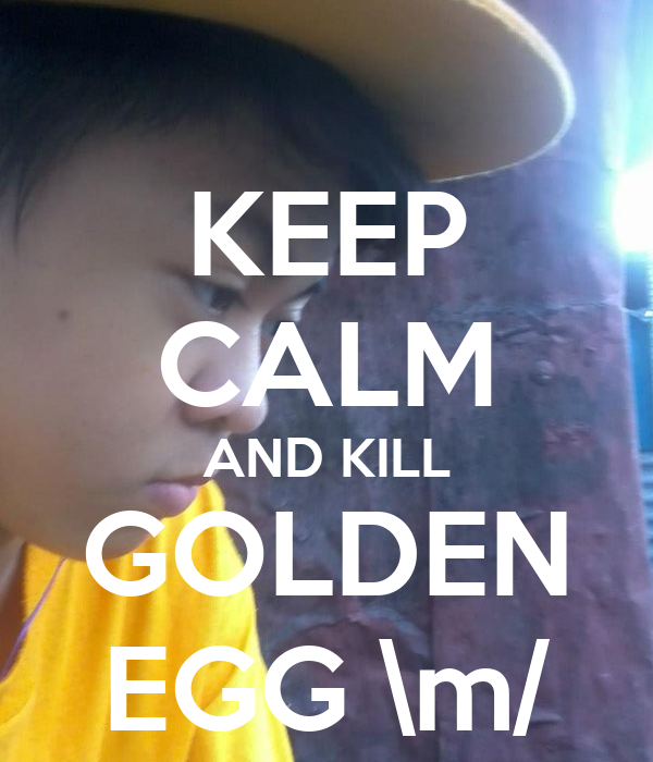 KEEP CALM AND KILL GOLDEN EGG \m/