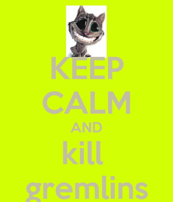 KEEP CALM AND kill  gremlins