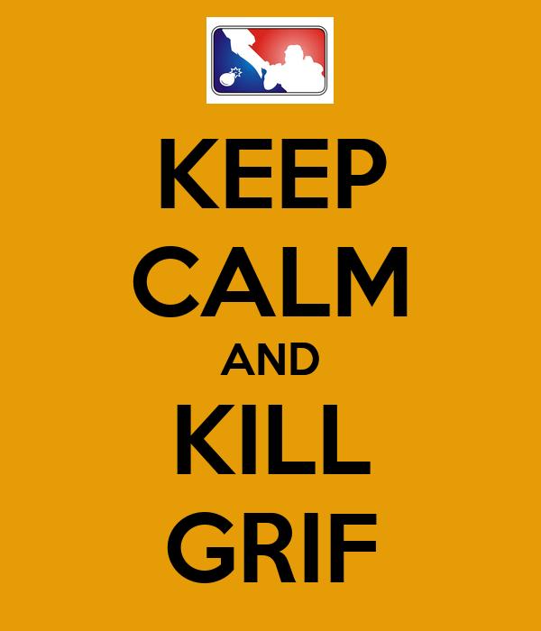 KEEP CALM AND KILL GRIF