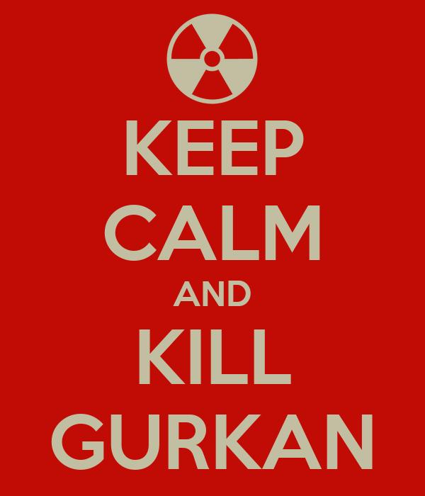 KEEP CALM AND KILL GURKAN