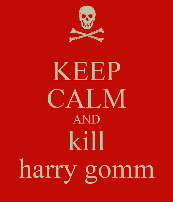 KEEP CALM AND kill harry gomm