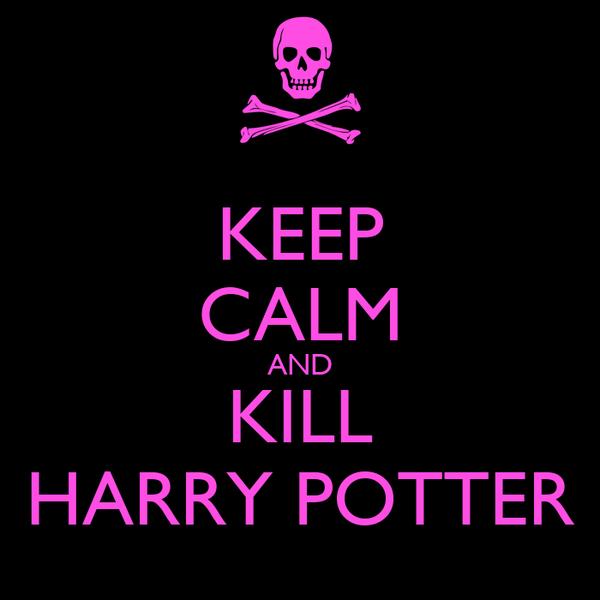KEEP CALM AND KILL HARRY POTTER