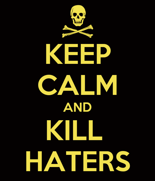 KEEP CALM AND KILL  HATERS